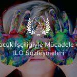 Çocuk İşçiliğiyle Mücadele ve ILO Sözleşmeleri